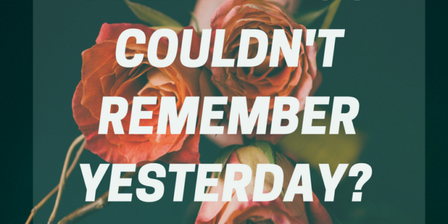 What if you couldn't remember yesterday…?