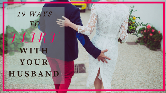 19 Ways to Flirt with your Husband