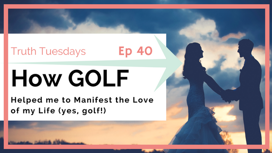 What GOLF has to do with Manifesting Love (#truthtuesdays ep 40)